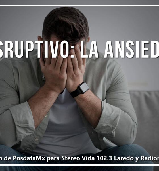 Disruptivo La Ansiedad PosdataMx Nuevo Laredo